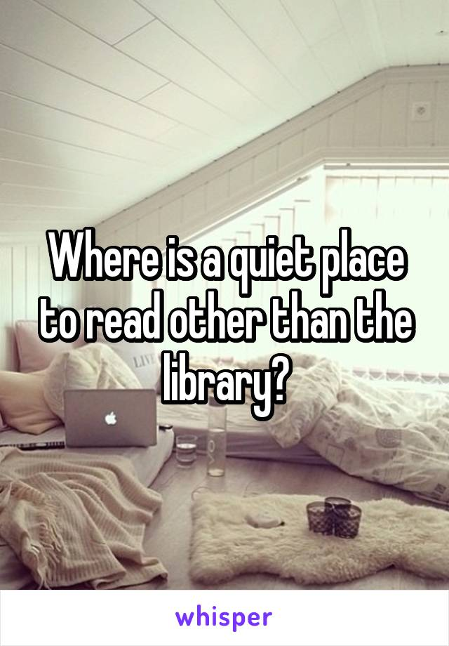 Where is a quiet place to read other than the library?