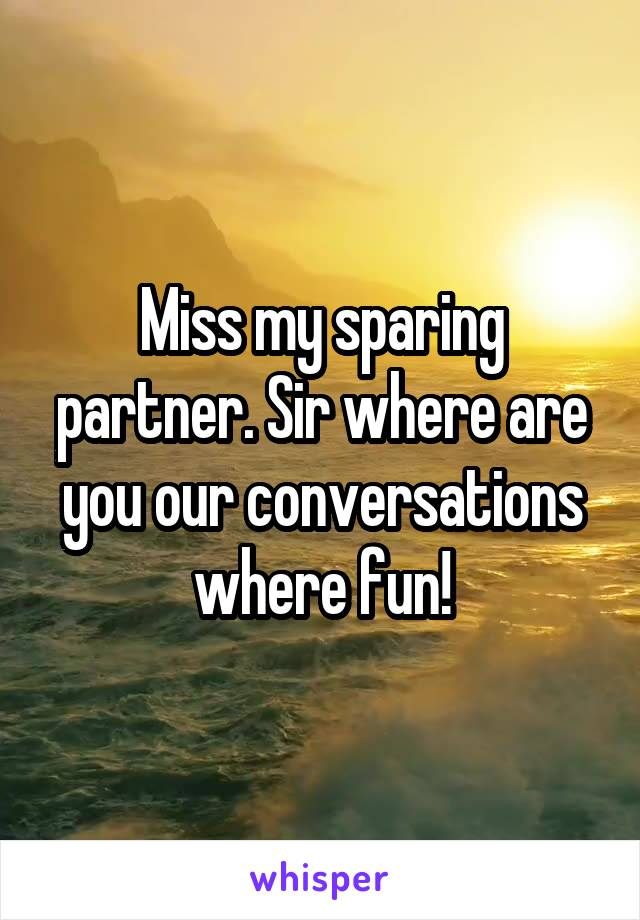 Miss my sparing partner. Sir where are you our conversations where fun!