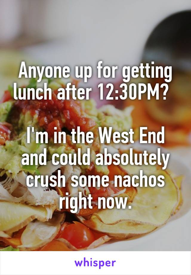 Anyone up for getting lunch after 12:30PM?    I'm in the West End and could absolutely crush some nachos right now.