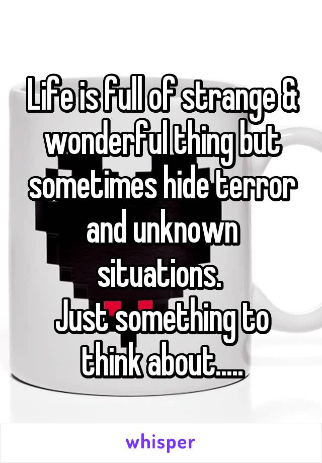 Life is full of strange & wonderful thing but sometimes hide terror and unknown situations.  Just something to think about.....