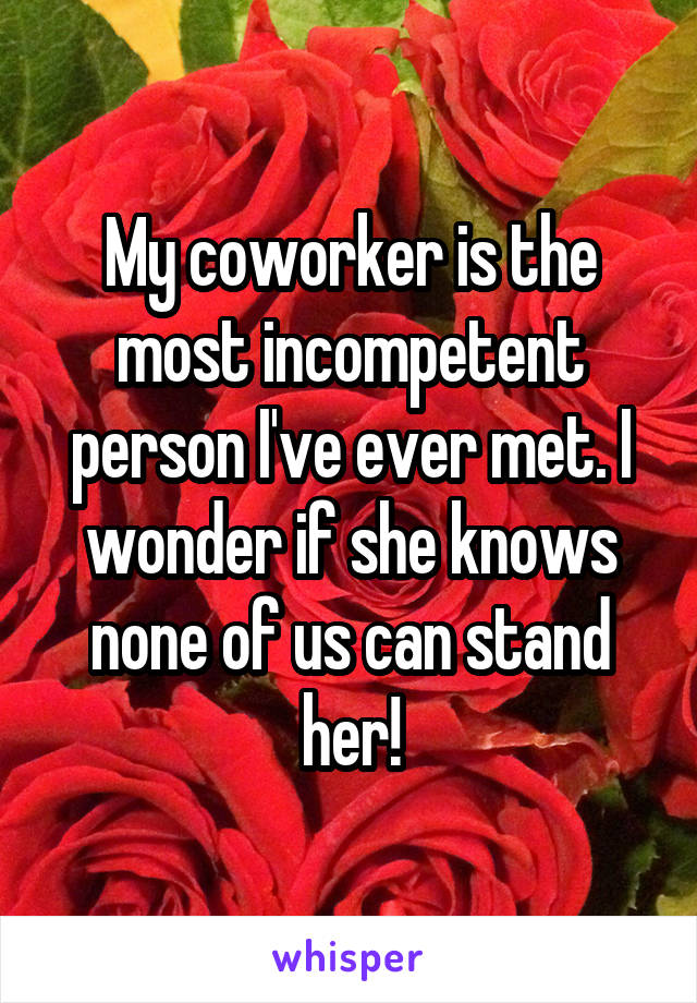 My coworker is the most incompetent person I've ever met. I wonder if she knows none of us can stand her!