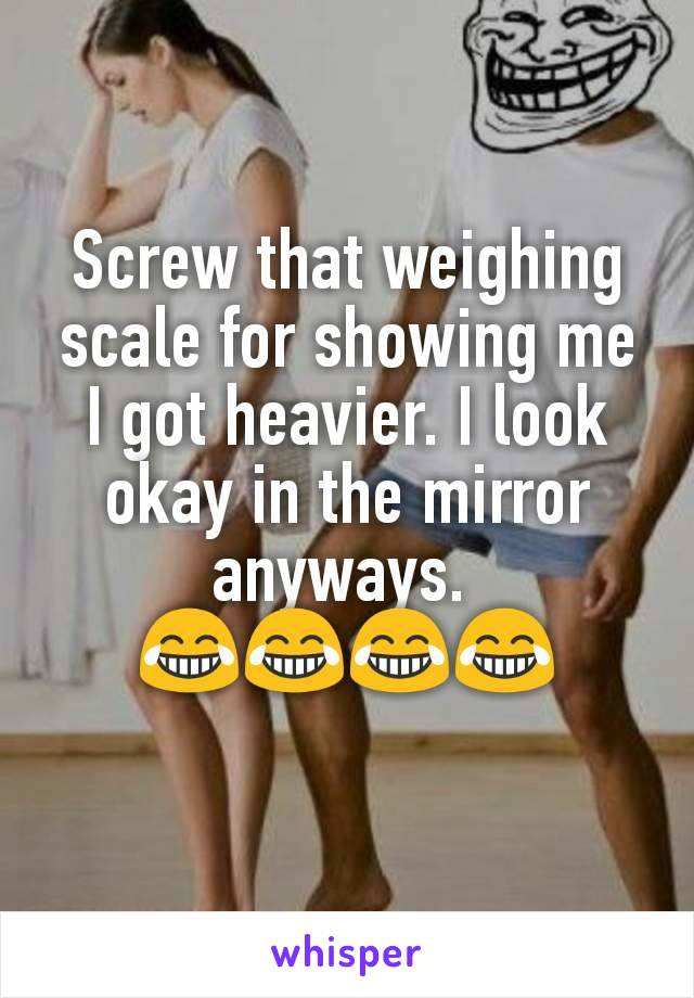 Screw that weighing scale for showing me I got heavier. I look okay in the mirror anyways.  😂😂😂😂