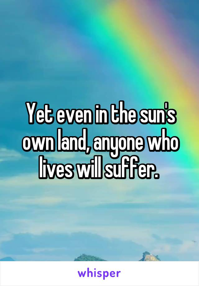 Yet even in the sun's own land, anyone who lives will suffer.