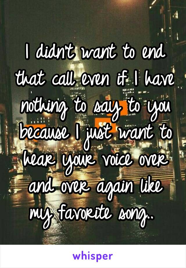 I didn't want to end that call even if I have nothing to say to you because I just want to hear your voice over and over again like my favorite song..