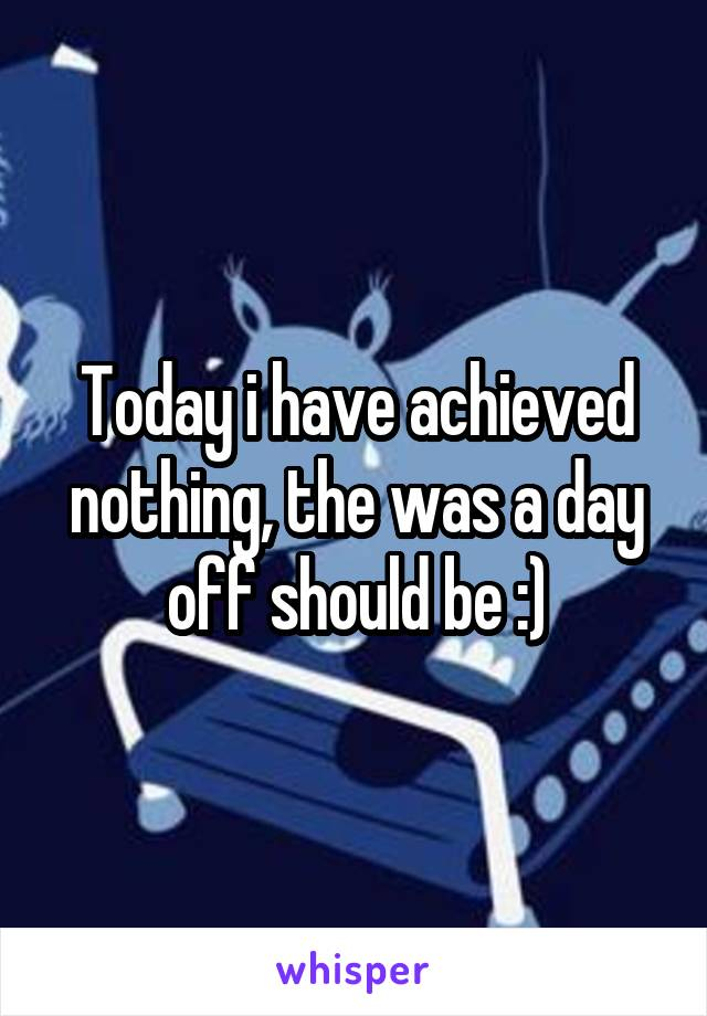 Today i have achieved nothing, the was a day off should be :)