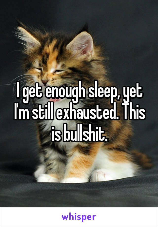 I get enough sleep, yet I'm still exhausted. This is bullshit.