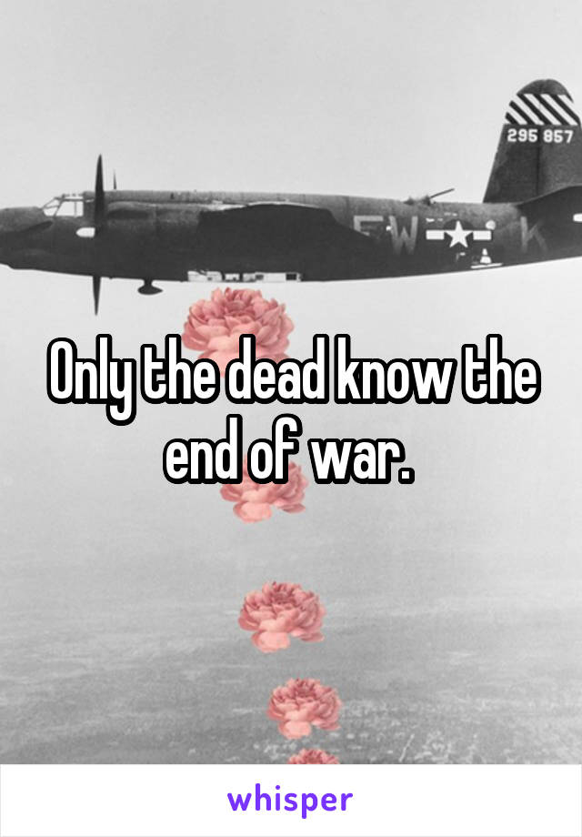 Only the dead know the end of war.