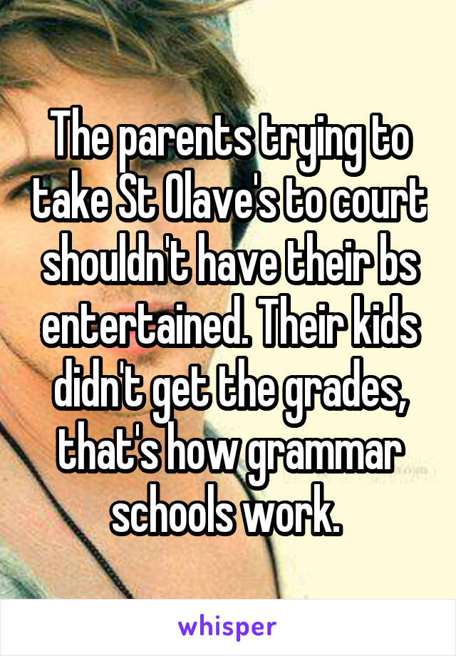 The parents trying to take St Olave's to court shouldn't have their bs entertained. Their kids didn't get the grades, that's how grammar schools work.