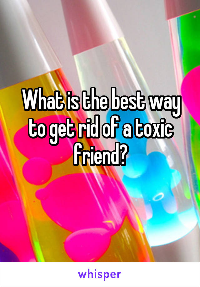What is the best way to get rid of a toxic friend?