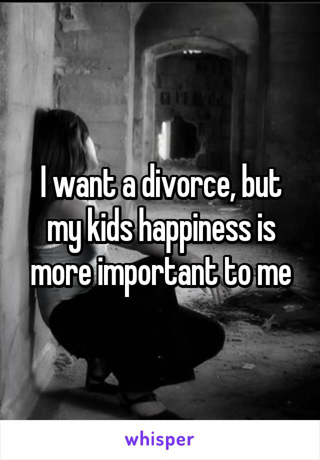 I want a divorce, but my kids happiness is more important to me