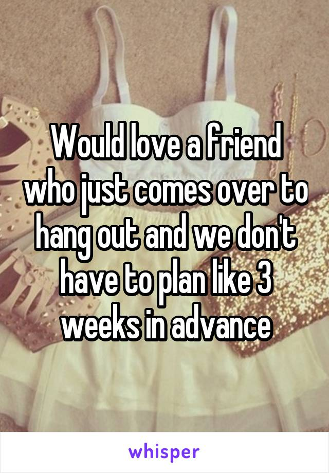 Would love a friend who just comes over to hang out and we don't have to plan like 3 weeks in advance