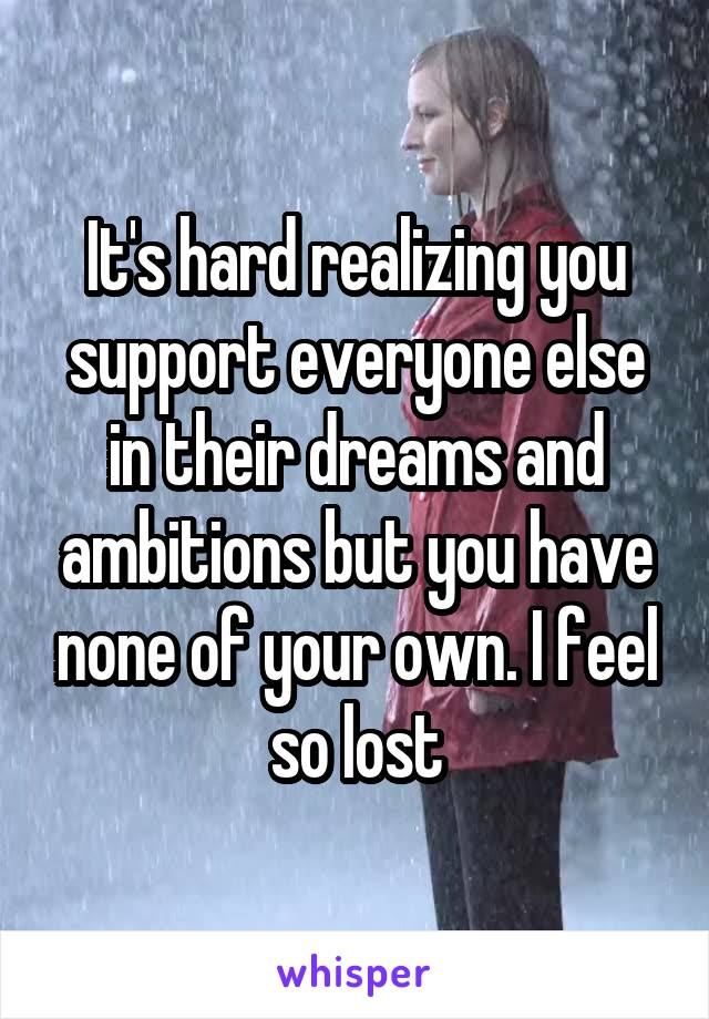 It's hard realizing you support everyone else in their dreams and ambitions but you have none of your own. I feel so lost
