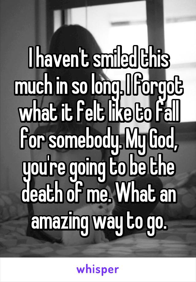 I haven't smiled this much in so long. I forgot what it felt like to fall for somebody. My God, you're going to be the death of me. What an amazing way to go.