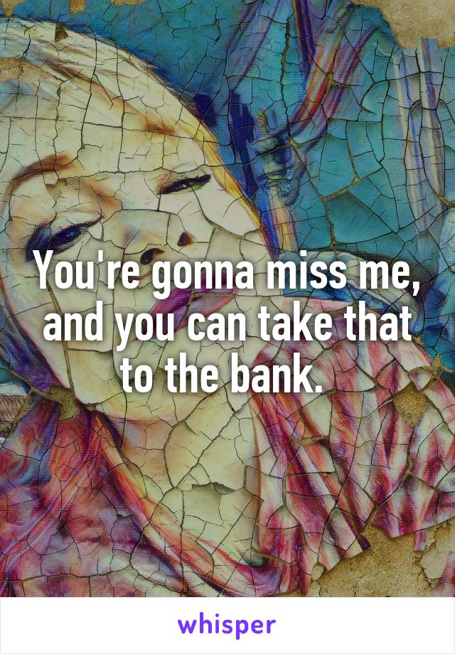 You're gonna miss me, and you can take that to the bank.