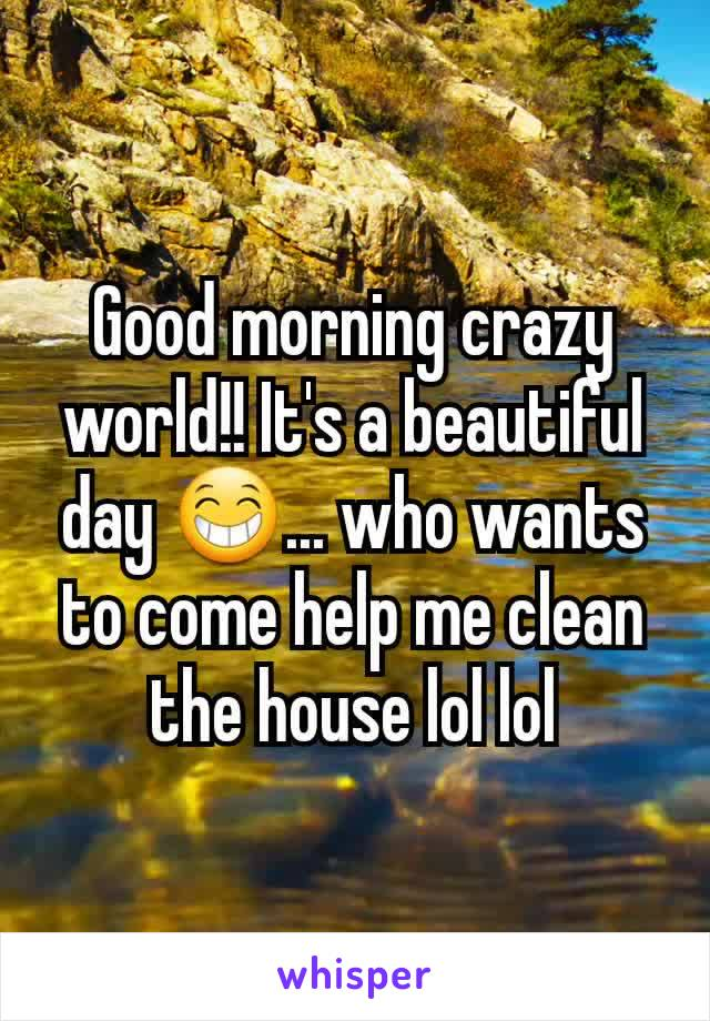 Good morning crazy world!! It's a beautiful day 😁... who wants to come help me clean the house lol lol