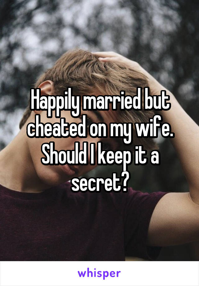 Happily married but cheated on my wife. Should I keep it a secret?