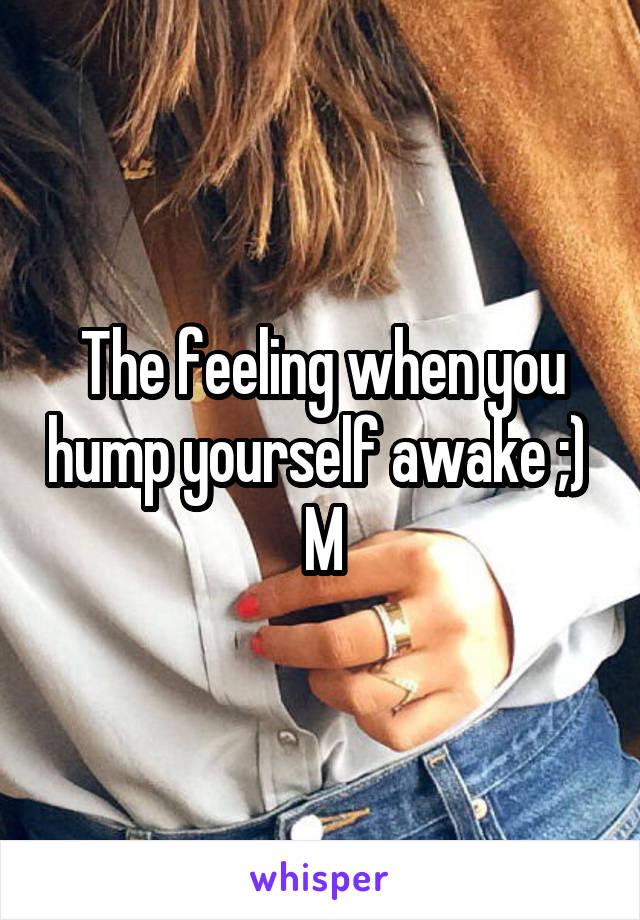 The feeling when you hump yourself awake ;)  M