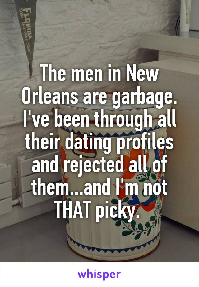 The men in New Orleans are garbage. I've been through all their dating profiles and rejected all of them...and I'm not THAT picky.