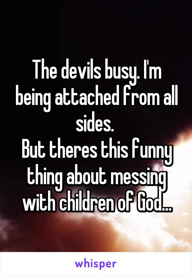 The devils busy. I'm being attached from all sides.  But theres this funny thing about messing with children of God...
