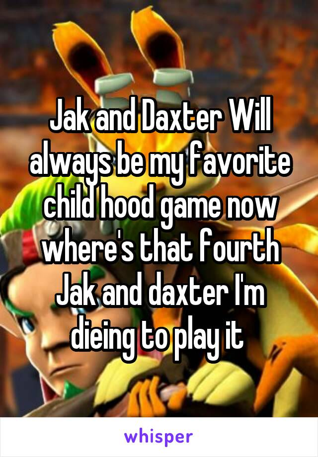 Jak and Daxter Will always be my favorite child hood game now where's that fourth Jak and daxter I'm dieing to play it