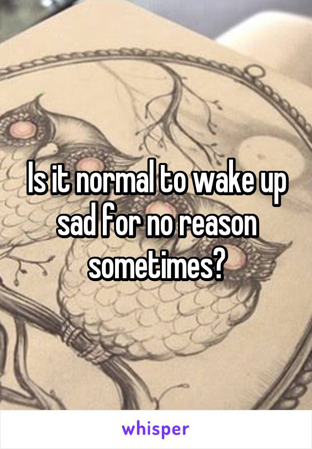 Is it normal to wake up sad for no reason sometimes?