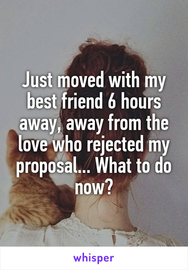 Just moved with my best friend 6 hours away, away from the love who rejected my proposal... What to do now?