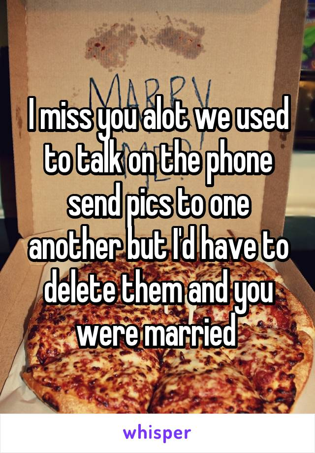 I miss you alot we used to talk on the phone send pics to one another but I'd have to delete them and you were married