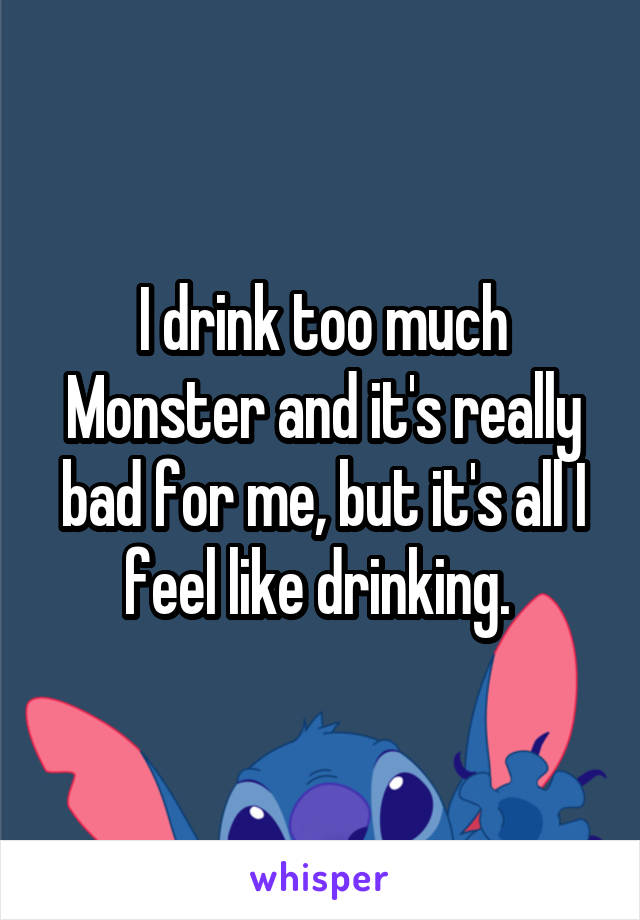 I drink too much Monster and it's really bad for me, but it's all I feel like drinking.