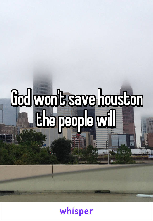 God won't save houston the people will