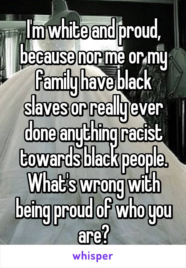 I'm white and proud, because nor me or my family have black slaves or really ever done anything racist towards black people. What's wrong with being proud of who you are?