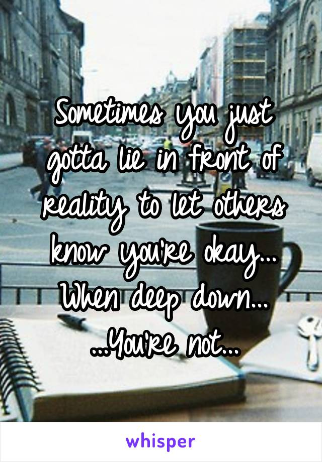 Sometimes you just gotta lie in front of reality to let others know you're okay... When deep down... ...You're not...