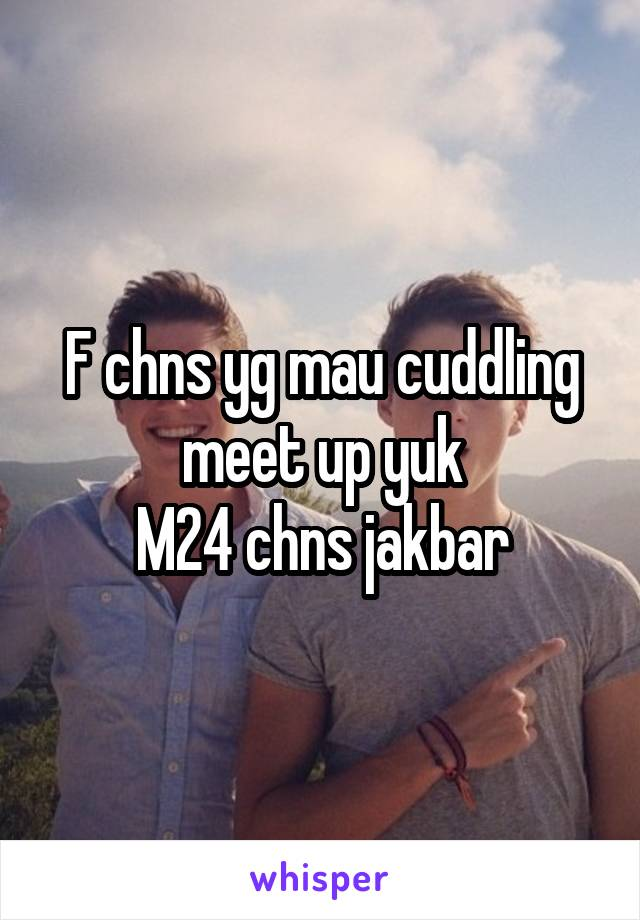 F chns yg mau cuddling meet up yuk M24 chns jakbar