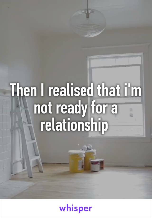 Then I realised that i'm not ready for a relationship