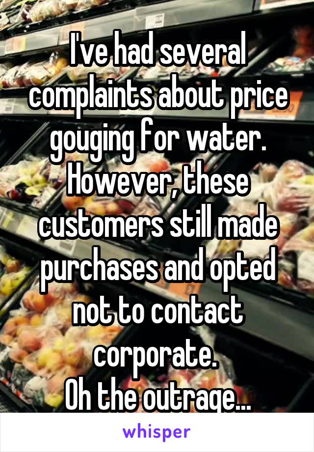 I've had several complaints about price gouging for water. However, these customers still made purchases and opted not to contact corporate.  Oh the outrage...