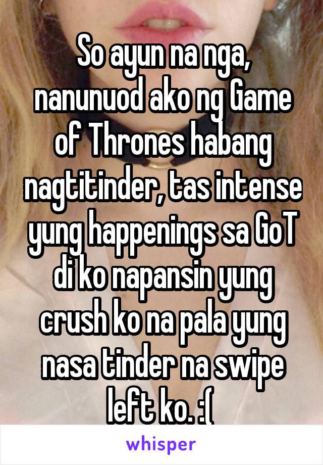 So ayun na nga, nanunuod ako ng Game of Thrones habang nagtitinder, tas intense yung happenings sa GoT di ko napansin yung crush ko na pala yung nasa tinder na swipe left ko. :(