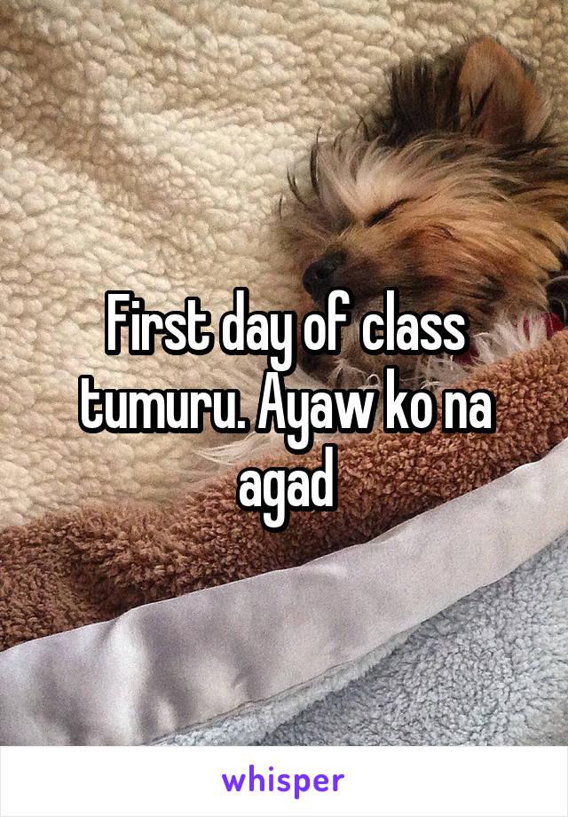 First day of class tumuru. Ayaw ko na agad