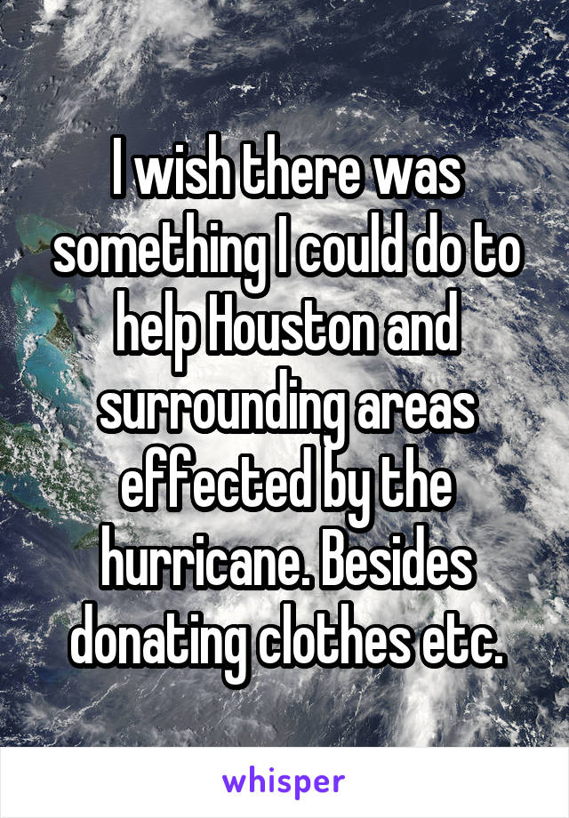 I wish there was something I could do to help Houston and surrounding areas effected by the hurricane. Besides donating clothes etc.