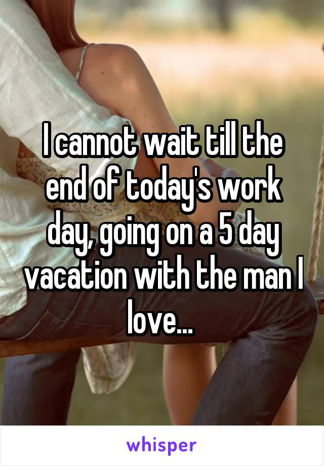 I cannot wait till the end of today's work day, going on a 5 day vacation with the man I love...