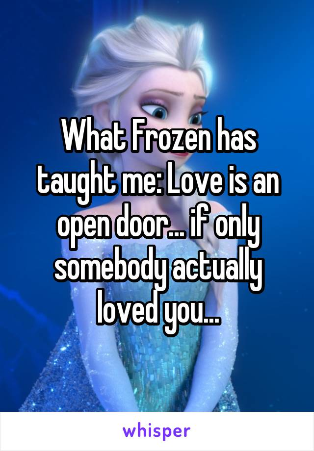What Frozen has taught me: Love is an open door... if only somebody actually loved you...