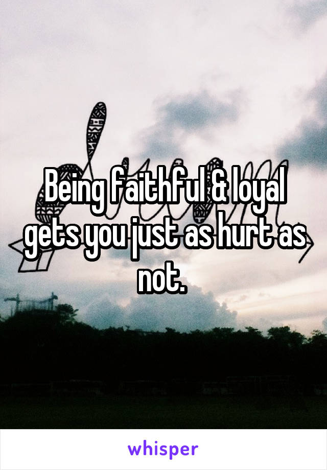 Being faithful & loyal gets you just as hurt as not.