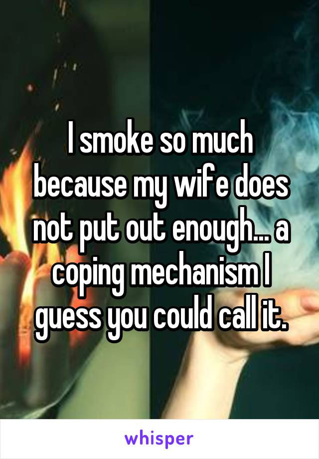 I smoke so much because my wife does not put out enough... a coping mechanism I guess you could call it.