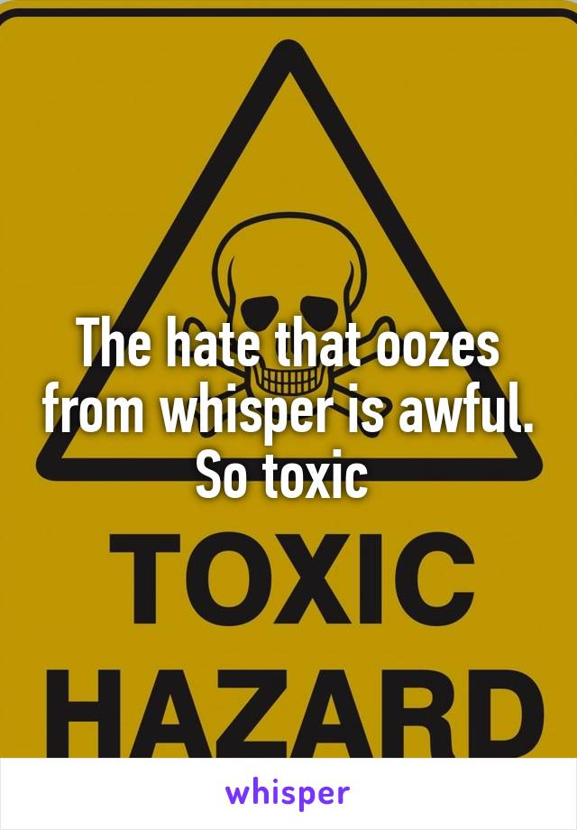 The hate that oozes from whisper is awful. So toxic