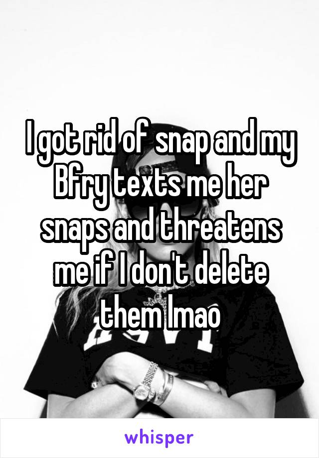 I got rid of snap and my Bfry texts me her snaps and threatens me if I don't delete them lmao