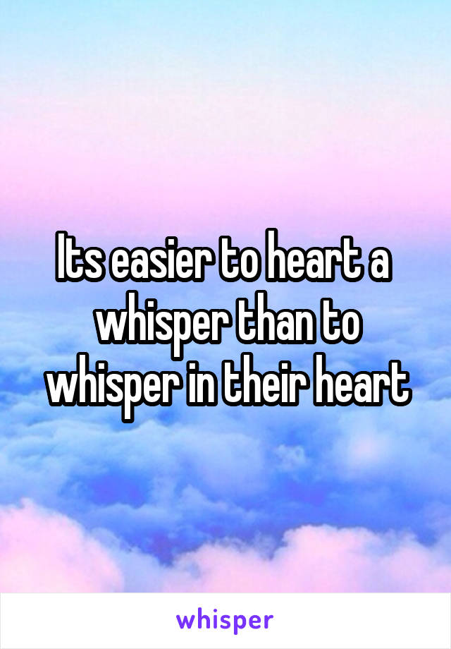 Its easier to heart a  whisper than to whisper in their heart