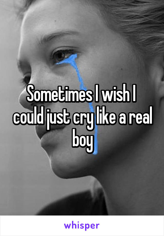 Sometimes I wish I  could just cry like a real boy