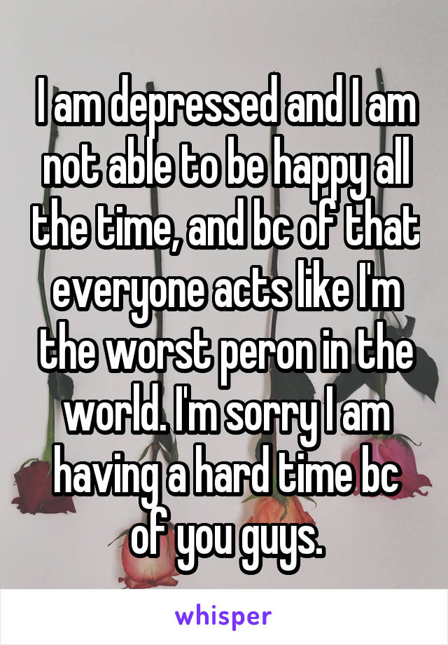 I am depressed and I am not able to be happy all the time, and bc of that everyone acts like I'm the worst peron in the world. I'm sorry I am having a hard time bc of you guys.
