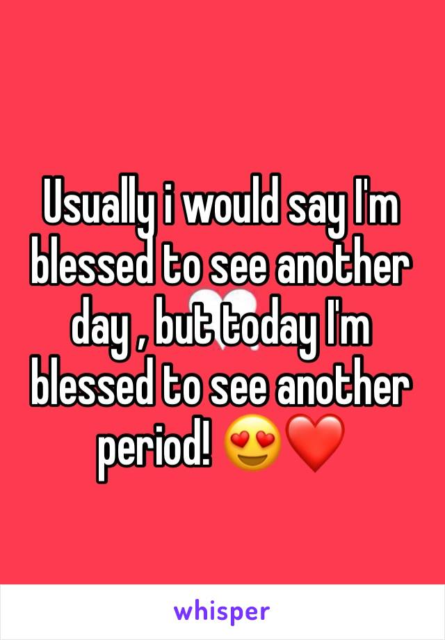 Usually i would say I'm blessed to see another day , but today I'm blessed to see another period! 😍❤️