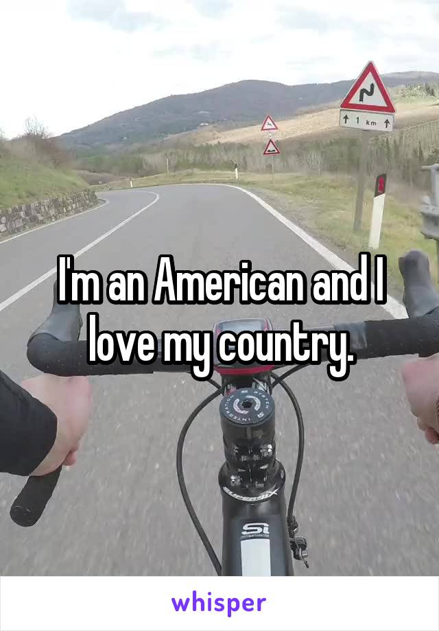 I'm an American and I love my country.