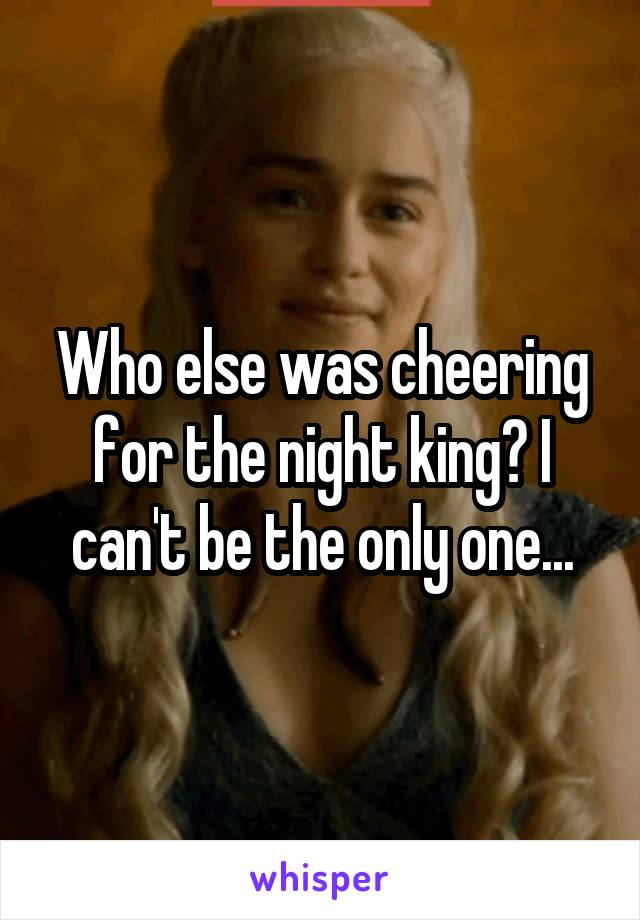 Who else was cheering for the night king? I can't be the only one...