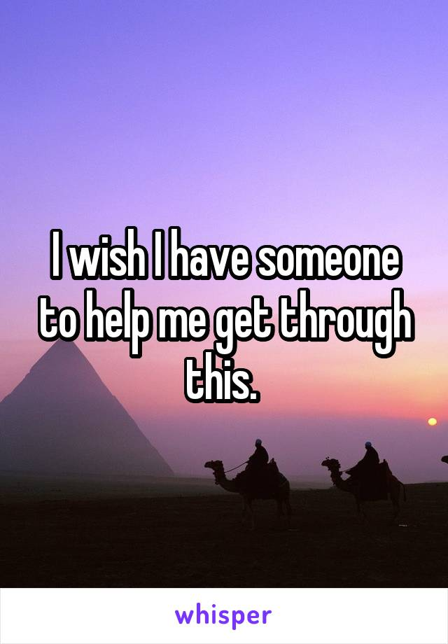 I wish I have someone to help me get through this.